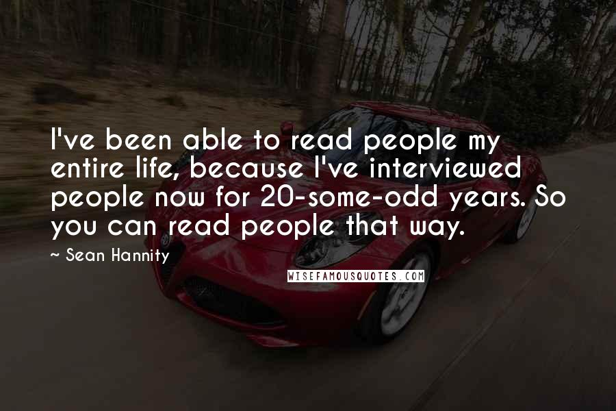 Sean Hannity quotes: I've been able to read people my entire life, because I've interviewed people now for 20-some-odd years. So you can read people that way.
