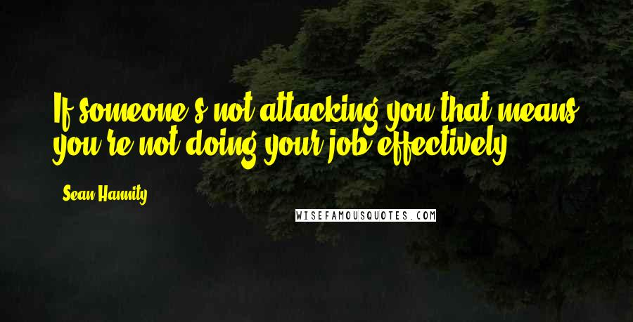 Sean Hannity quotes: If someone's not attacking you that means you're not doing your job effectively.
