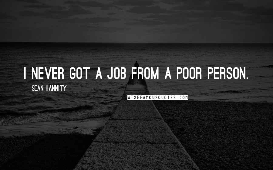 Sean Hannity quotes: I never got a job from a poor person.