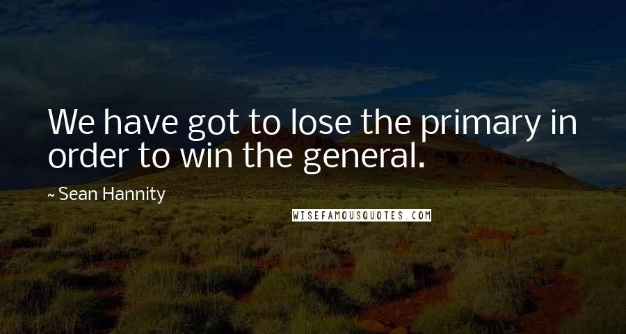 Sean Hannity quotes: We have got to lose the primary in order to win the general.