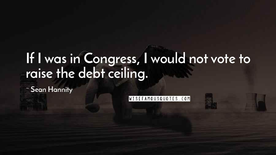 Sean Hannity quotes: If I was in Congress, I would not vote to raise the debt ceiling.