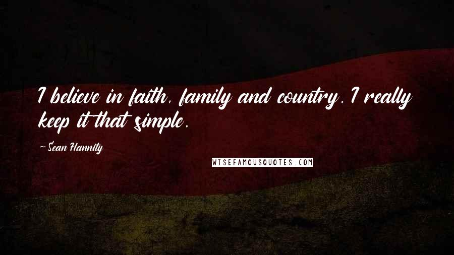 Sean Hannity quotes: I believe in faith, family and country. I really keep it that simple.