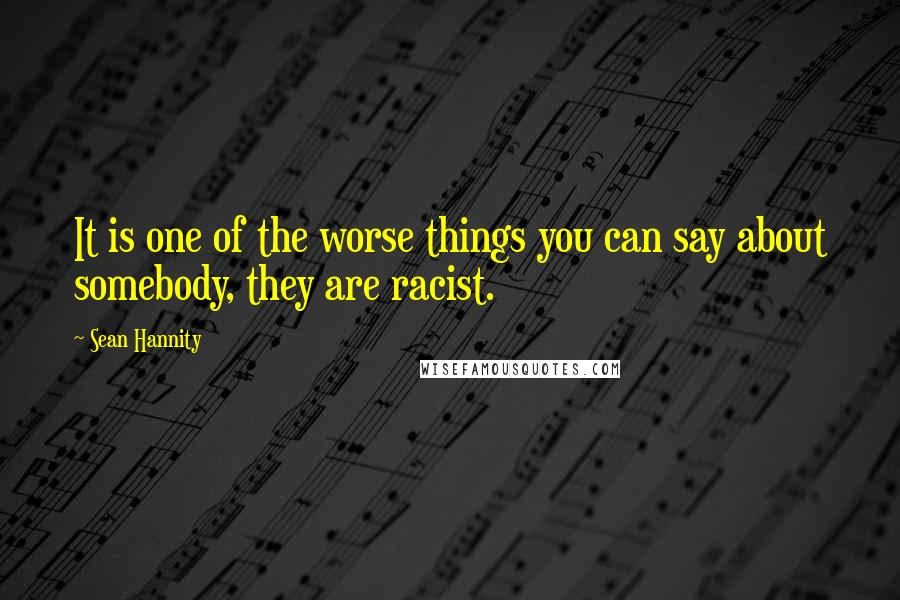 Sean Hannity quotes: It is one of the worse things you can say about somebody, they are racist.