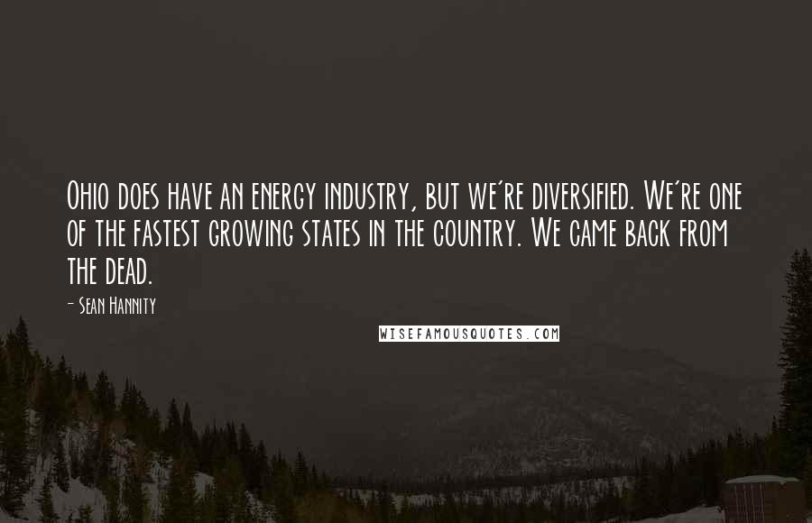 Sean Hannity quotes: Ohio does have an energy industry, but we're diversified. We're one of the fastest growing states in the country. We came back from the dead.