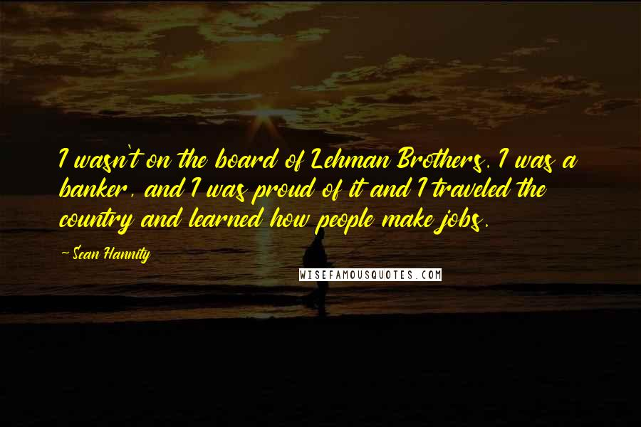 Sean Hannity quotes: I wasn't on the board of Lehman Brothers. I was a banker, and I was proud of it and I traveled the country and learned how people make jobs.
