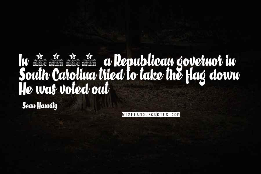 Sean Hannity quotes: In 1996, a Republican governor in South Carolina tried to take the flag down. He was voted out.
