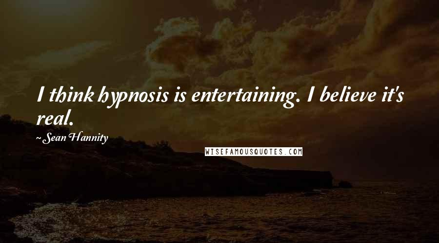 Sean Hannity quotes: I think hypnosis is entertaining. I believe it's real.