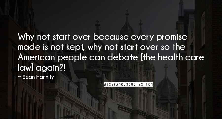 Sean Hannity quotes: Why not start over because every promise made is not kept, why not start over so the American people can debate [the health care law] again?!