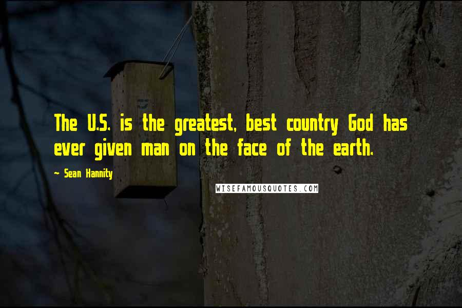 Sean Hannity quotes: The U.S. is the greatest, best country God has ever given man on the face of the earth.