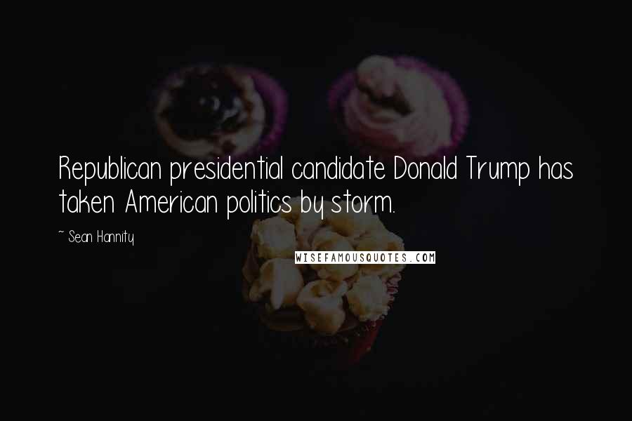 Sean Hannity quotes: Republican presidential candidate Donald Trump has taken American politics by storm.