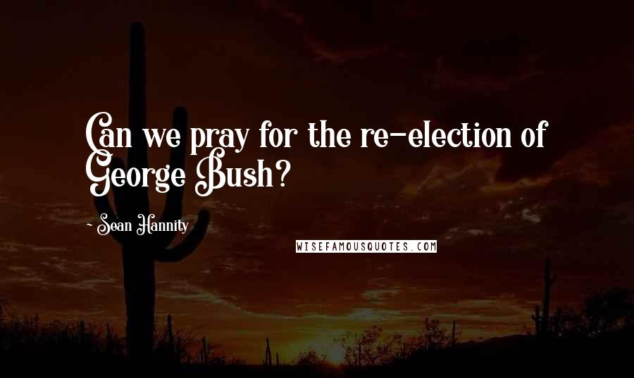 Sean Hannity quotes: Can we pray for the re-election of George Bush?