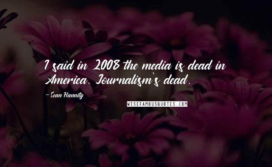 Sean Hannity quotes: I said in 2008 the media is dead in America. Journalism's dead.