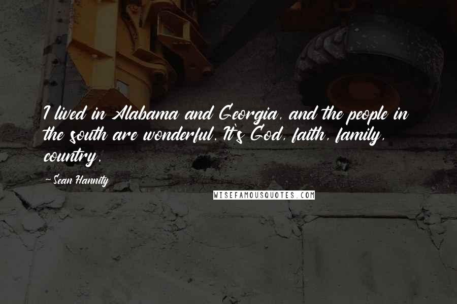 Sean Hannity quotes: I lived in Alabama and Georgia, and the people in the south are wonderful. It's God, faith, family, country.