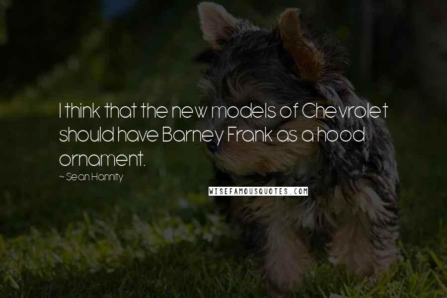 Sean Hannity quotes: I think that the new models of Chevrolet should have Barney Frank as a hood ornament.
