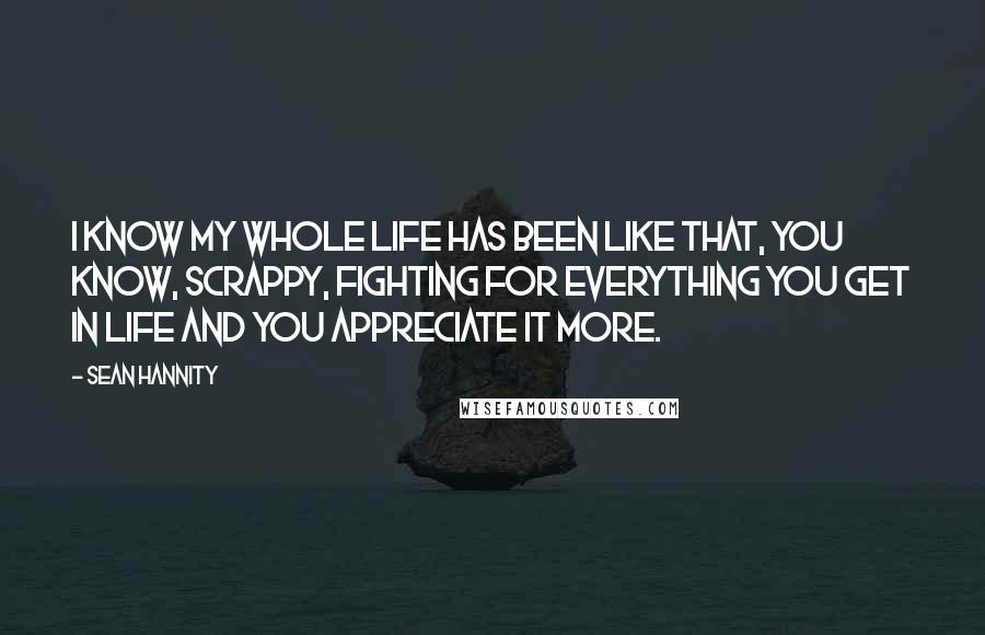 Sean Hannity quotes: I know my whole life has been like that, you know, scrappy, fighting for everything you get in life and you appreciate it more.
