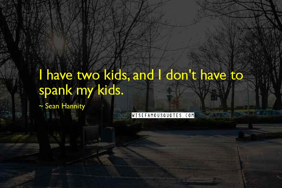 Sean Hannity quotes: I have two kids, and I don't have to spank my kids.