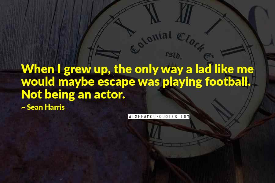 Sean Harris quotes: When I grew up, the only way a lad like me would maybe escape was playing football. Not being an actor.