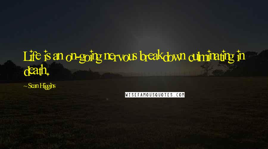 Sean Higgins quotes: Life is an on-going nervous breakdown culminating in death.