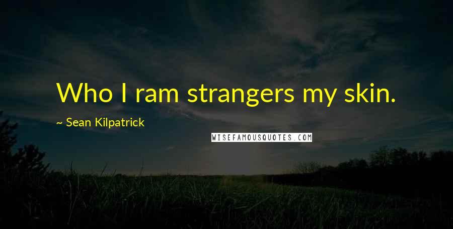 Sean Kilpatrick quotes: Who I ram strangers my skin.