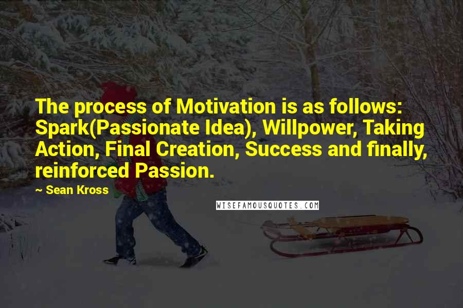 Sean Kross quotes: The process of Motivation is as follows: Spark(Passionate Idea), Willpower, Taking Action, Final Creation, Success and finally, reinforced Passion.