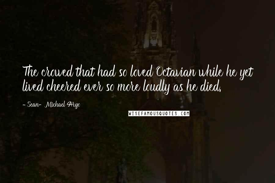 Sean-Michael Argo quotes: The crowed that had so loved Octavian while he yet lived cheered ever so more loudly as he died.
