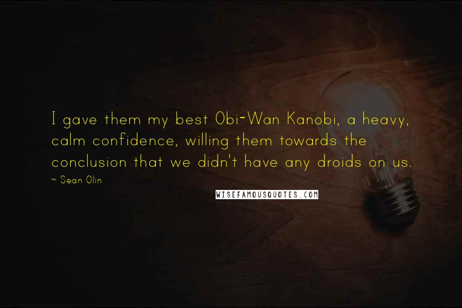 Sean Olin quotes: I gave them my best Obi-Wan Kanobi, a heavy, calm confidence, willing them towards the conclusion that we didn't have any droids on us.