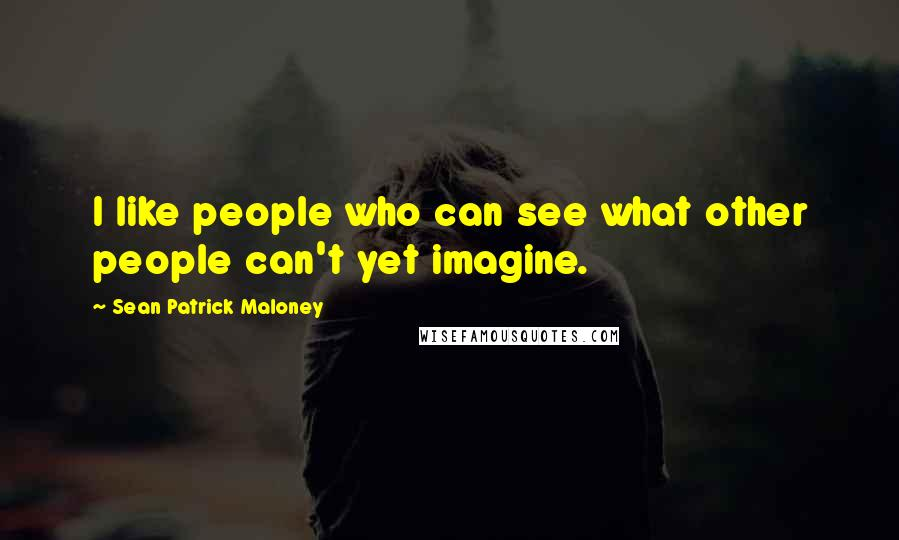 Sean Patrick Maloney quotes: I like people who can see what other people can't yet imagine.