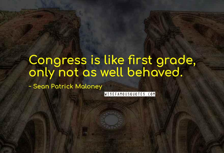 Sean Patrick Maloney quotes: Congress is like first grade, only not as well behaved.