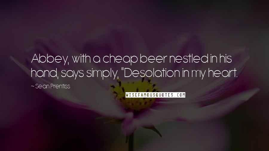 "Sean Prentiss quotes: Abbey, with a cheap beer nestled in his hand, says simply, ""Desolation in my heart."