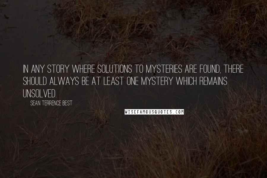 Sean Terrence Best quotes: In any story where solutions to mysteries are found, there should always be at least one mystery which remains unsolved.