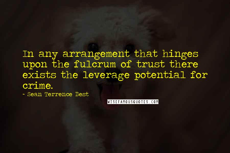 Sean Terrence Best quotes: In any arrangement that hinges upon the fulcrum of trust there exists the leverage potential for crime.