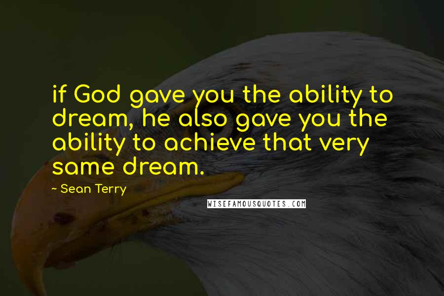 Sean Terry quotes: if God gave you the ability to dream, he also gave you the ability to achieve that very same dream.
