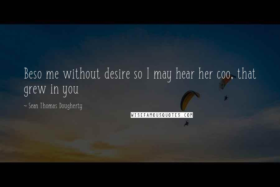 Sean Thomas Dougherty quotes: Beso me without desire so I may hear her coo, that grew in you