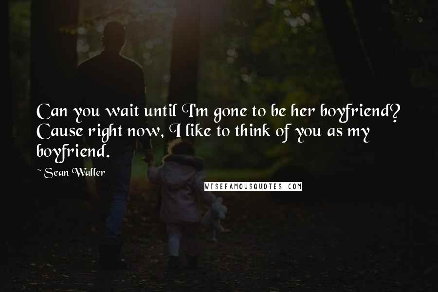 Sean Waller quotes: Can you wait until I'm gone to be her boyfriend? Cause right now, I like to think of you as my boyfriend.