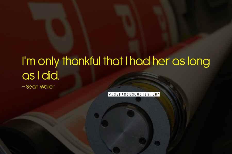 Sean Waller quotes: I'm only thankful that I had her as long as I did.