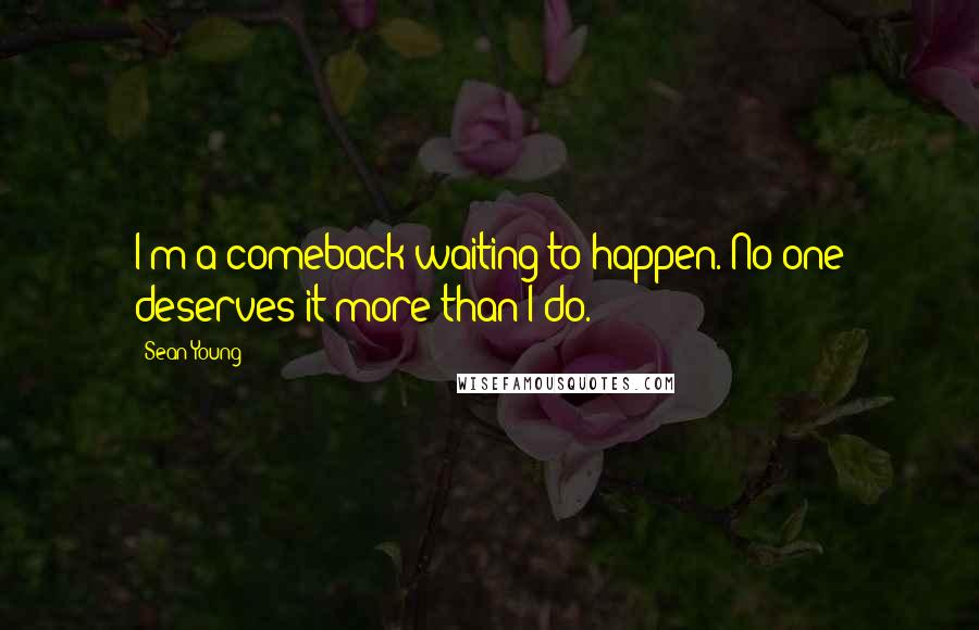 Sean Young quotes: I'm a comeback waiting to happen. No one deserves it more than I do.