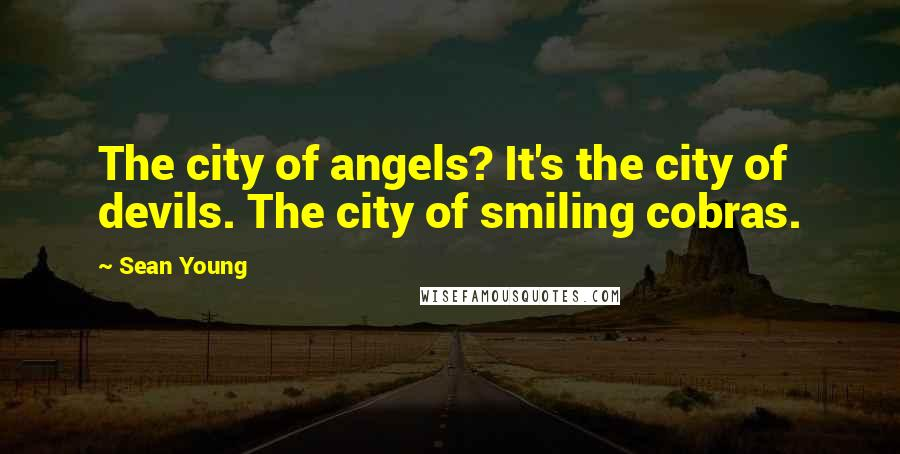 Sean Young quotes: The city of angels? It's the city of devils. The city of smiling cobras.