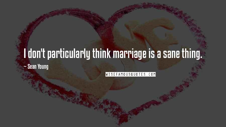 Sean Young quotes: I don't particularly think marriage is a sane thing.