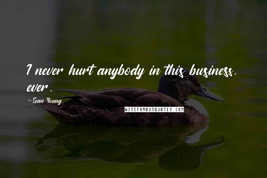 Sean Young quotes: I never hurt anybody in this business, ever.