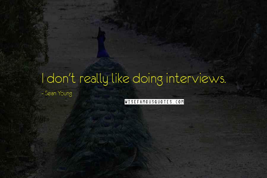 Sean Young quotes: I don't really like doing interviews.
