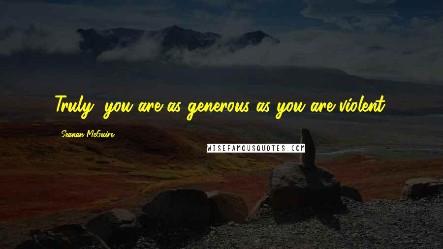 Seanan McGuire quotes: Truly, you are as generous as you are violent.