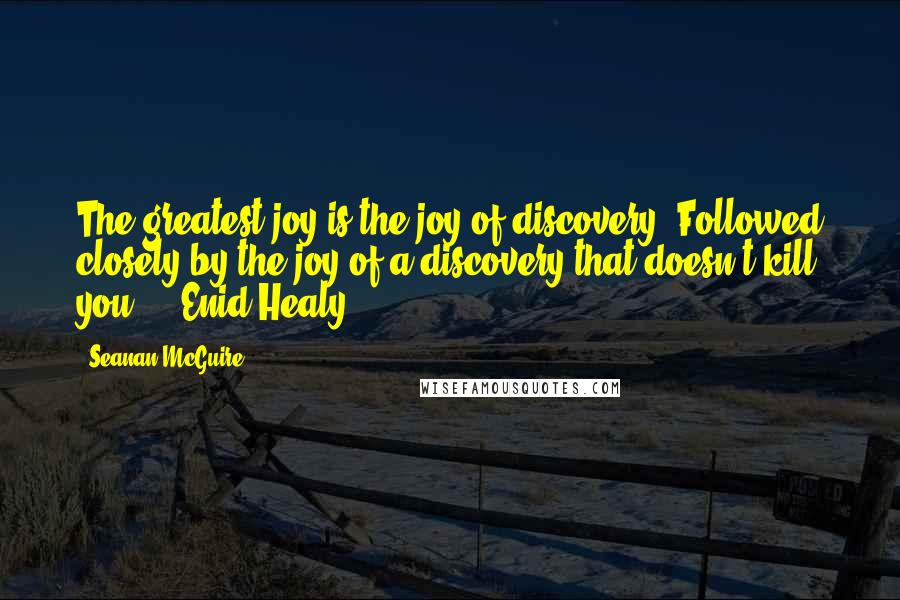 Seanan McGuire quotes: The greatest joy is the joy of discovery. Followed closely by the joy of a discovery that doesn't kill you. - Enid Healy