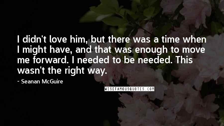 Seanan McGuire quotes: I didn't love him, but there was a time when I might have, and that was enough to move me forward. I needed to be needed. This wasn't the right