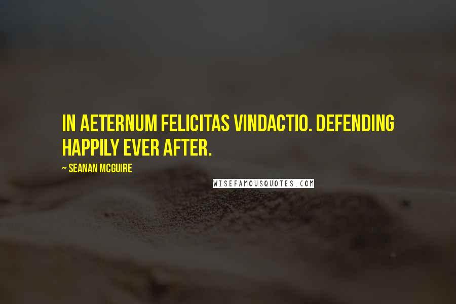 Seanan McGuire quotes: In aeternum felicitas vindactio. Defending happily ever after.