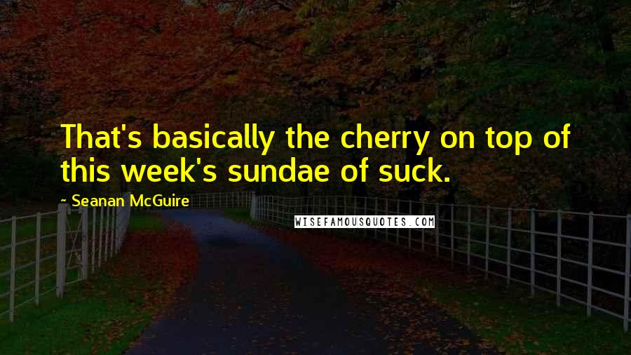 Seanan McGuire quotes: That's basically the cherry on top of this week's sundae of suck.