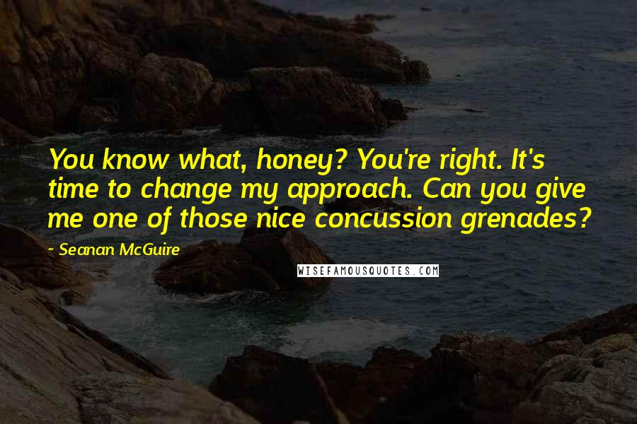 Seanan McGuire quotes: You know what, honey? You're right. It's time to change my approach. Can you give me one of those nice concussion grenades?