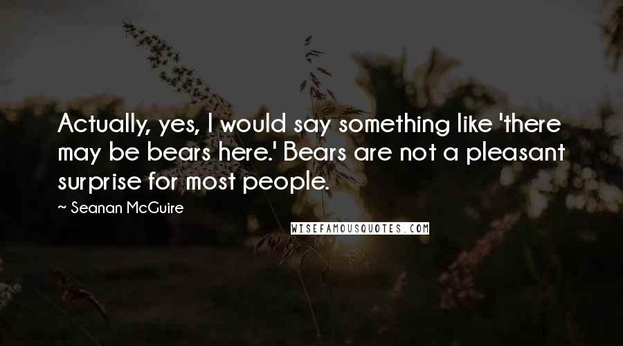 Seanan McGuire quotes: Actually, yes, I would say something like 'there may be bears here.' Bears are not a pleasant surprise for most people.