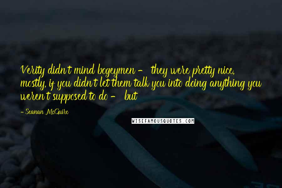Seanan McGuire quotes: Verity didn't mind bogeymen - they were pretty nice, mostly, if you didn't let them talk you into doing anything you weren't supposed to do - but