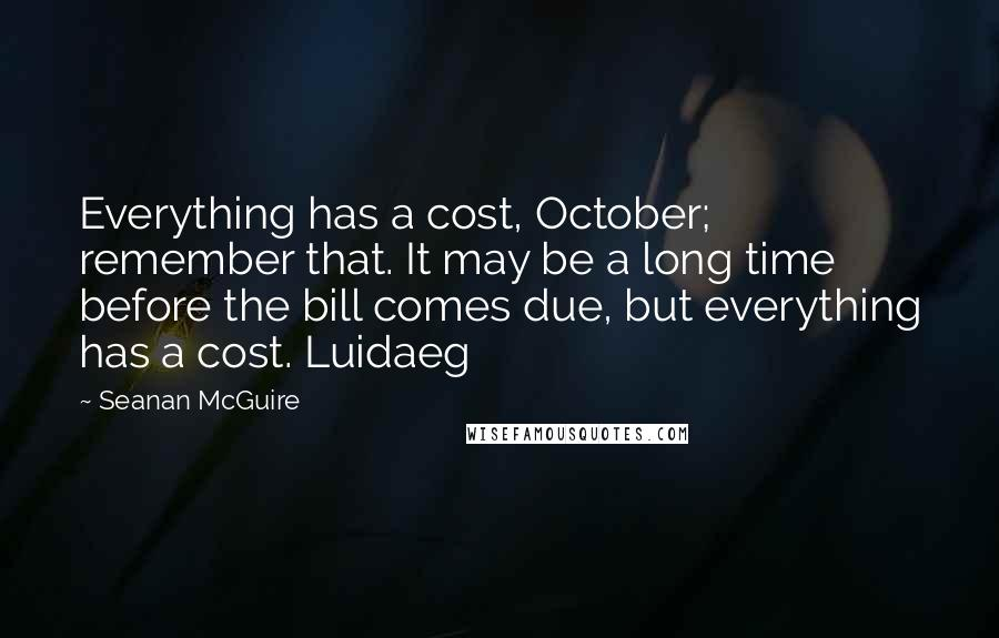 Seanan McGuire quotes: Everything has a cost, October; remember that. It may be a long time before the bill comes due, but everything has a cost. Luidaeg