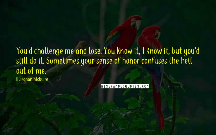 Seanan McGuire quotes: You'd challenge me and lose. You know it, I know it, but you'd still do it. Sometimes your sense of honor confuses the hell out of me.